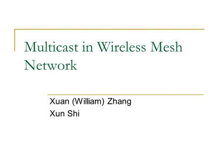 Multicast in Wireless Mesh Network Xuan (William) Zhang Xun Shi.