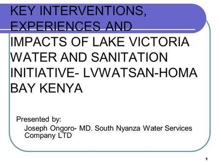 1 KEY INTERVENTIONS, EXPERIENCES AND IMPACTS OF LAKE VICTORIA WATER AND SANITATION INITIATIVE- LVWATSAN-HOMA BAY KENYA Presented by: Joseph Ongoro- MD.