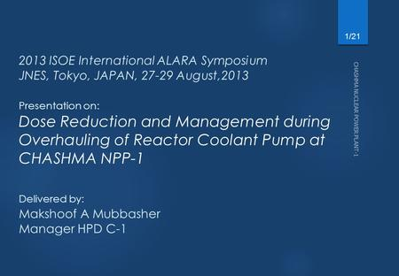11-Apr-17 2013 ISOE International ALARA Symposium JNES, Tokyo, JAPAN, 27-29 August,2013 Presentation on: Dose Reduction and Management during Overhauling.