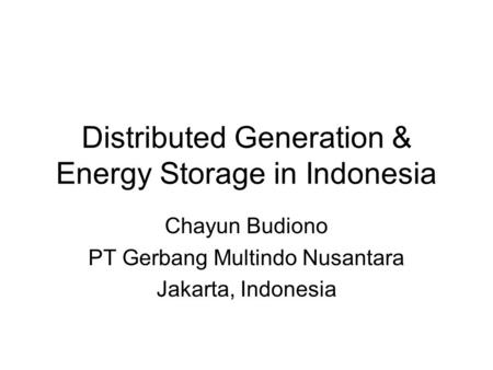 Distributed Generation & Energy Storage in Indonesia Chayun Budiono PT Gerbang Multindo Nusantara Jakarta, Indonesia.