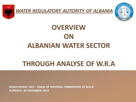 WATER REGULATORY AUTORITY OF ALBANIA ARJAN JOVANI, VICE – CHAIR OF NATIONAL COMMISSION OF W.R.A FLORENCE, 28 NOVEMBER 2013 OVERVIEW ON ALBANIAN WATER SECTOR.