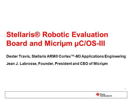 1 Stellaris® Robotic Evaluation Board and Micriµm µC/OS-III Dexter Travis, Stellaris ARM® Cortex™-M3 Applications Engineering Jean J. Labrosse, Founder,