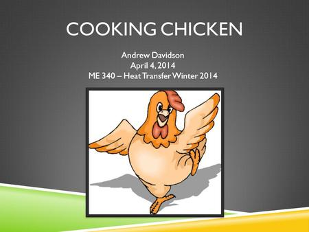 COOKING CHICKEN Andrew Davidson April 4, 2014 ME 340 – Heat Transfer Winter 2014.