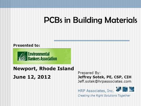 PCBs in Building Materials Prepared By: Jeffrey Sotek, PE, CSP, CIH HRP Associates, Inc. Creating the Right Solutions Together.