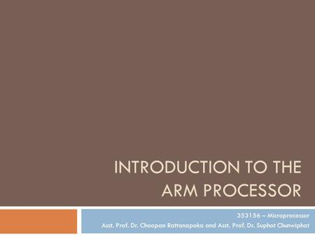 INTRODUCTION TO THE ARM PROCESSOR 353156 – Microprocessor Asst. Prof. Dr. Choopan Rattanapoka and Asst. Prof. Dr. Suphot Chunwiphat.