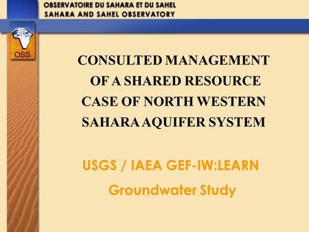 CONSULTED MANAGEMENT OF A SHARED RESOURCE CASE OF NORTH WESTERN SAHARA AQUIFER SYSTEM USGS / IAEA GEF-IW:LEARN Groundwater Study.