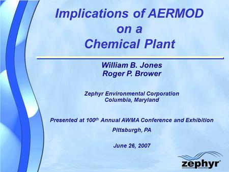 Implications of AERMOD on a Chemical Plant William B. Jones Roger P. Brower Zephyr Environmental Corporation Columbia, Maryland Presented at 100 th Annual.