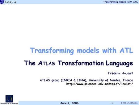 June 9, 2006 Transforming models with ATL © 2006 ATLAS Nantes - 1 - Transforming models with ATL The A TLAS Transformation Language Frédéric Jouault ATLAS.