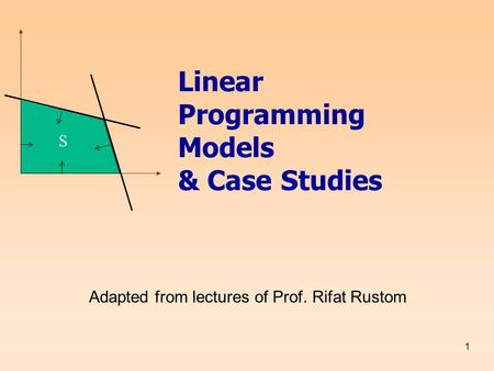 1 Linear Programming Models & Case Studies Adapted from lectures of Prof. Rifat Rustom S.