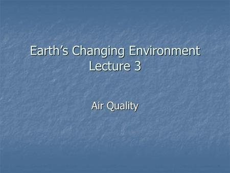 Earth's Changing Environment Lecture 3 Air Quality.