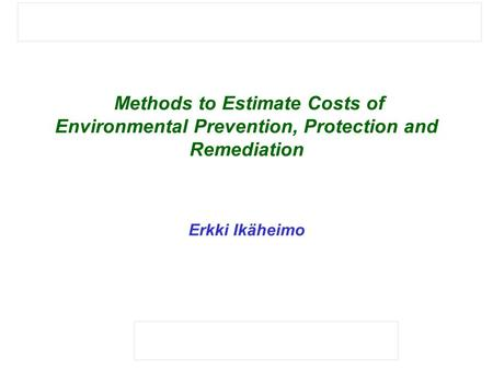 Methods to Estimate Costs of Environmental Prevention, Protection and Remediation Erkki Ikäheimo.