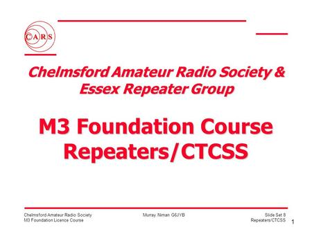 1 Chelmsford Amateur Radio Society M3 Foundation Licence Course Murray Niman G6JYBSlide Set 8 Repeaters/CTCSS Chelmsford Amateur Radio Society & Essex.