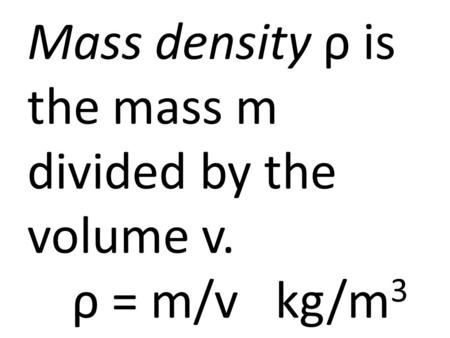 Mass density ρ is the mass m divided by the volume v. ρ = m/v kg/m 3.