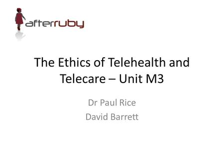 The Ethics of Telehealth and Telecare – Unit M3 Dr Paul Rice David Barrett.