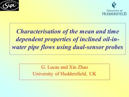 Characterisation of the mean and time dependent properties of inclined oil-in- water pipe flows using dual-sensor probes G. Lucas and Xin Zhao University.