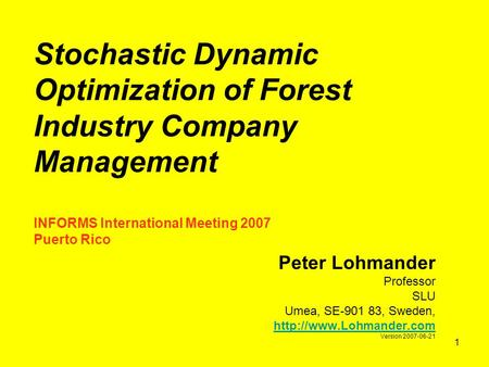 1 Stochastic Dynamic Optimization of Forest Industry Company Management INFORMS International Meeting 2007 Puerto Rico Peter Lohmander Professor SLU Umea,