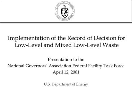Implementation of the Record of Decision for Low-Level and Mixed Low-Level Waste Presentation to the National Governors' Association Federal Facility Task.