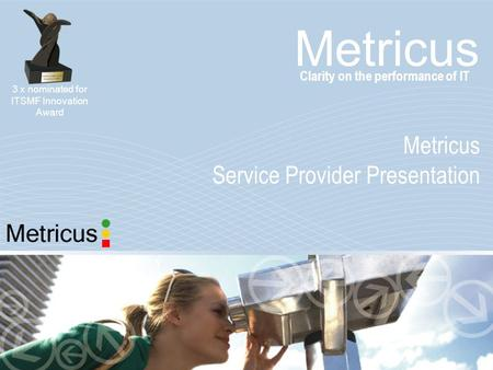 Metricus Service Provider Presentation Clarity on the performance of IT 3 x nominated for ITSMF Innovation Award.