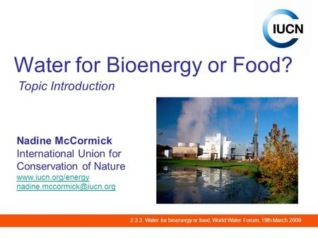 2.3.3. Water for bioenergy or food, World Water Forum, 19th March 2009 Water for Bioenergy or Food? Topic Introduction Nadine McCormick International Union.