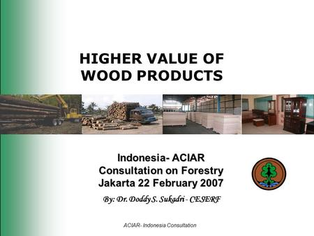 HIGHER VALUE OF WOOD PRODUCTS Indonesia- ACIAR Consultation on Forestry Jakarta 22 February 2007 By: Dr. Doddy S. Sukadri - CESERF ACIAR- Indonesia Consultation.