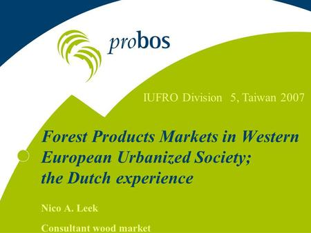 Forest Products Markets in Western European Urbanized Society; the Dutch experience Nico A. Leek Consultant wood market IUFRO Division 5, Taiwan 2007.