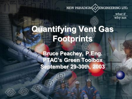 Quantifying Vent Gas Footprints Bruce Peachey, P.Eng. PTAC's Green Toolbox September 29-30th, 2003.
