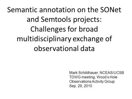 Semantic annotation on the SONet and Semtools projects: Challenges for broad multidisciplinary exchange of observational data Mark Schildhauer, NCEAS/UCSB.