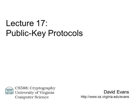 David Evans  CS588: Cryptography University of Virginia Computer Science Lecture 17: Public-Key Protocols.