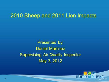 2010 Sheep and 2011 Lion Impacts Presented by: Daniel Martinez Supervising Air Quality Inspector May 3, 2012 1.