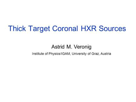 Thick Target Coronal HXR Sources Astrid M. Veronig Institute of Physics/IGAM, University of Graz, Austria.
