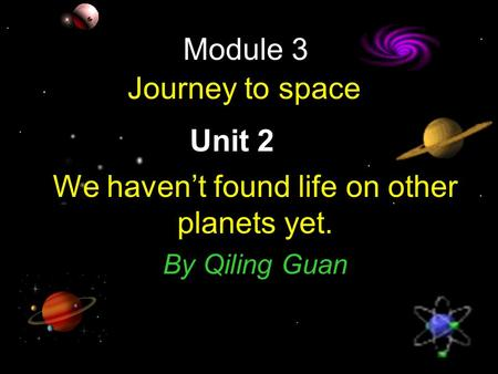 Module 3 Journey to space Unit 2 We haven't found life on other planets yet. By Qiling Guan.