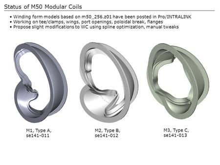 Status of M50 Modular Coils Winding form models based on m50_256.z01 have been posted in Pro/INTRALINK Working on tee/clamps, wings, port openings, poloidal.