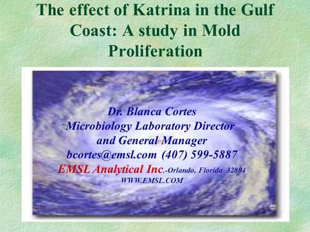 The effect of Katrina in the Gulf Coast: A study in Mold Proliferation Dr. Blanca Cortes Microbiology Laboratory Director and General Manager
