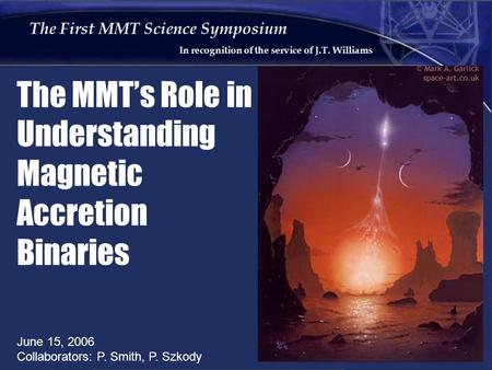 The First MMT Science Symposium In recognition of the service of J.T. Williams The MMT's Role in Understanding Magnetic Accretion Binaries June 15, 2006.