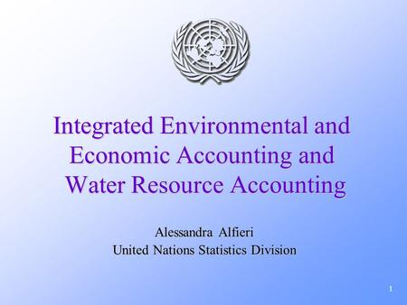 1 Integrated Environmental and Economic Accounting and Water Resource Accounting Alessandra Alfieri United Nations Statistics Division.