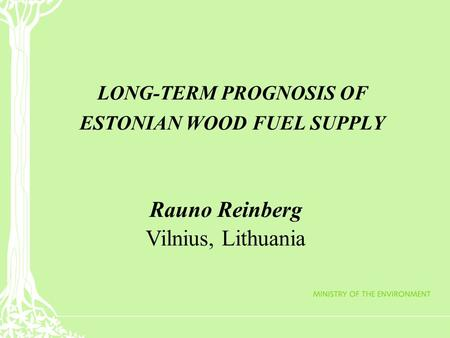 LONG-TERM PROGNOSIS OF ESTONIAN WOOD FUEL SUPPLY Rauno Reinberg Vilnius, Lithuania.