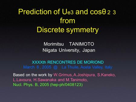 Morimitsu TANIMOTO Niigata University, Japan Prediction of U e3 and cosθ 23 from Discrete symmetry XXXXth RENCONTRES DE MORIOND March 6, La Thuile,