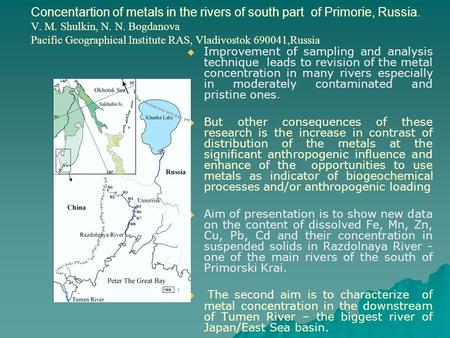 Concentartion of metals in the rivers of south part of Primorie, Russia. V. M. Shulkin, N. N. Bogdanova Pacific Geographical Institute RAS, Vladivostok.