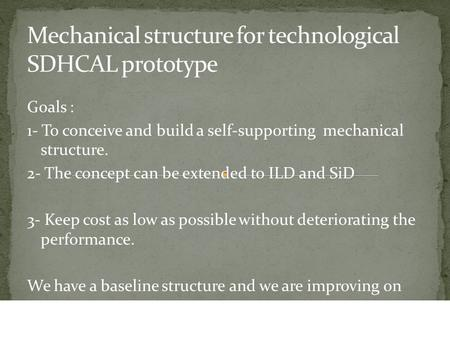 Goals : 1- To conceive and build a self-supporting mechanical structure. 2- The concept can be extended to ILD and SiD 3- Keep cost as low as possible.