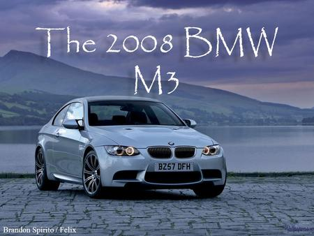 The 2008 BMW M3 Brandon Spirito / Felix. BMW M3 E92 Coup ѐ $56,500 MSRP $56,500 MSRP 4.0-liter, V-8 engine 4.0-liter, V-8 engine 414 horsepower 414.