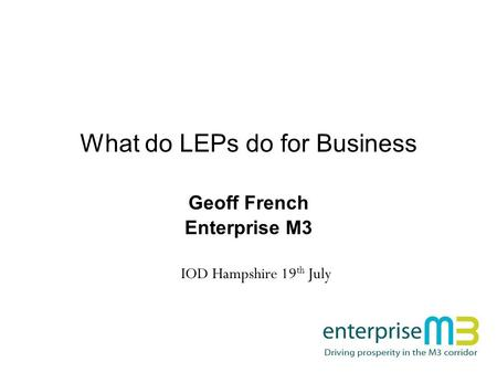 What do LEPs do for Business Geoff French Enterprise M3 IOD Hampshire 19 th July.