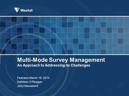 Multi-Mode Survey Management An Approach to Addressing its Challenges Fedcasic March 19, 2014 Kathleen O'Reagan Jerry Wernimont.