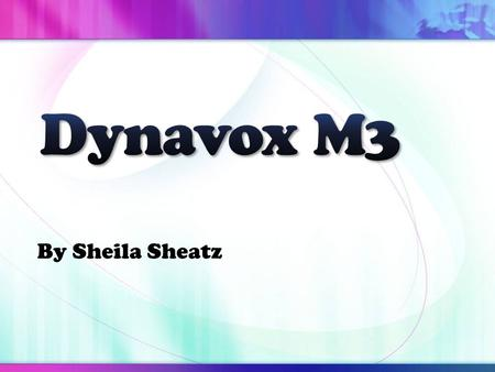 By Sheila Sheatz. Device Overview Dynavox M3 Manufactured by Dynavox Mayer- Johnson-Pittsburgh, PA.