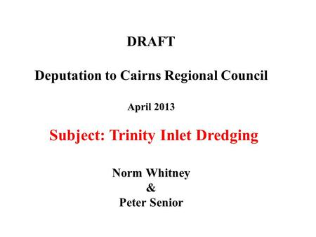 DRAFT Deputation to Cairns Regional Council April 2013 Norm Whitney & Peter Senior Subject: Trinity Inlet Dredging.