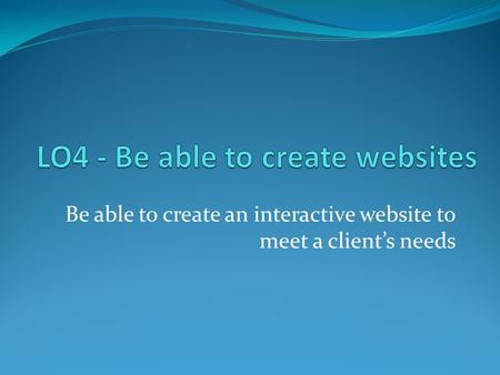 Be able to create an interactive website to meet a client's needs.