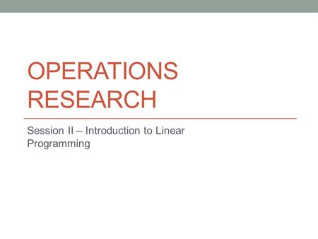 OPERATIONS RESEARCH Session II – Introduction to Linear Programming.