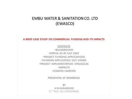 EMBU WATER & SANITATION CO. LTD (EWASCO) A BRIEF CASE STUDY ON COMMERCIAL FUNDING AND ITS IMPACTS CONTENTS BACKGROUND STATUS AS AT JULY 2005 PROJECT FUNDING.