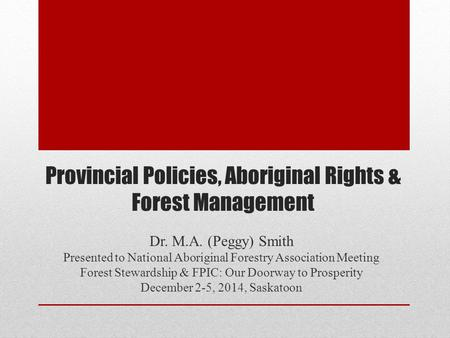 Provincial Policies, Aboriginal Rights & Forest Management Dr. M.A. (Peggy) Smith Presented to National Aboriginal Forestry Association Meeting Forest.
