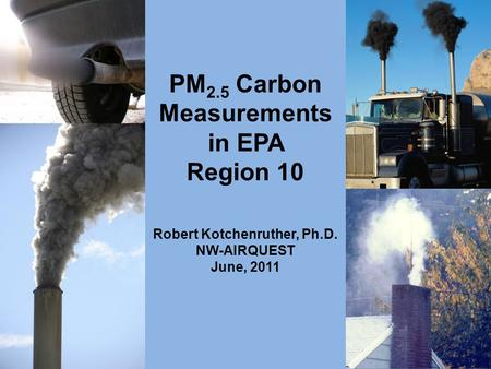 PM 2.5 Carbon Measurements in EPA Region 10 Robert Kotchenruther, Ph.D. NW-AIRQUEST June, 2011.