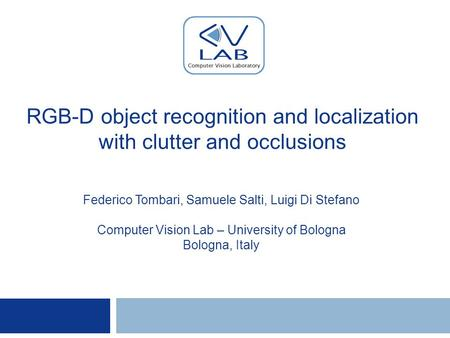 RGB-D object recognition and localization with clutter and occlusions Federico Tombari, Samuele Salti, Luigi Di Stefano Computer Vision Lab – University.